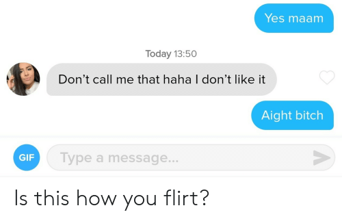 Bitch, Gif, and Today: Yes maam  Today 13:50  Don't call me that haha I don't like it  Aight bitch  V  Type a message...  GIF  A Is this how you flirt?