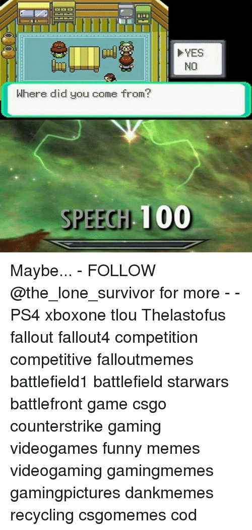 Did You Come From: YES  NO  Where did you come from?  SPEEGH 100 Maybe... - FOLLOW @the_lone_survivor for more - - PS4 xboxone tlou Thelastofus fallout fallout4 competition competitive falloutmemes battlefield1 battlefield starwars battlefront game csgo counterstrike gaming videogames funny memes videogaming gamingmemes gamingpictures dankmemes recycling csgomemes cod