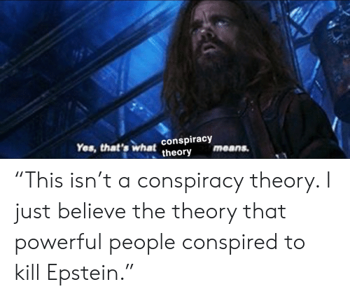 """Powerful, Conspiracy, and Conspiracy Theory: Yes, that's what conspiracy  theory  means. """"This isn't a conspiracy theory. I just believe the theory that powerful people conspired to kill Epstein."""""""