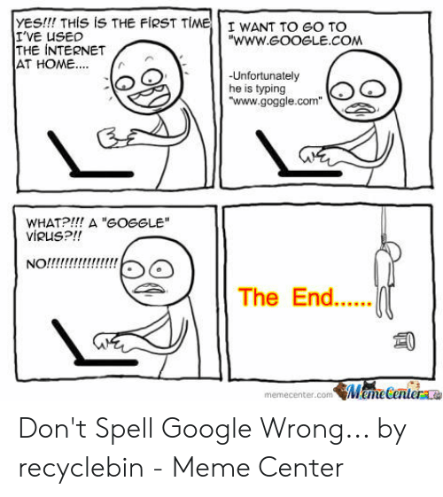 """Recyclebin: YES!!! THIS iS THE FIRST TIMEI WANT TO GO TO  I'VE USED  THE INTERNET  AT HOME..  """"www.eooeLE.COM  -Unfortunately  he is typing  """"www.goggle.com  WHATP!! A """"GOGGLE  viRUS?!!  NO!!!!!  The End.....  ManeGantera  memecenter.com Don't Spell Google Wrong... by recyclebin - Meme Center"""