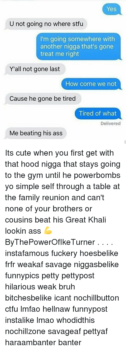 great khali: Yes  U not going no where stfu  I'm going somewhere with  another nigga that's gone  treat me right  Y'all not gone last  How come we not  Cause he gone be tired  Tired of what  Delivered  Me beating his ass Its cute when you first get with that hood nigga that stays going to the gym until he powerbombs yo simple self through a table at the family reunion and can't none of your brothers or cousins beat his Great Khali lookin ass 💪 ByThePowerOfIkeTurner . . . . instafamous fuckery hoesbelike frfr weakaf savage niggasbelike funnypics petty pettypost hilarious weak bruh bitchesbelike icant nochillbutton ctfu lmfao hellnaw funnypost instalike lmao whodidthis nochillzone savageaf pettyaf haraambanter banter