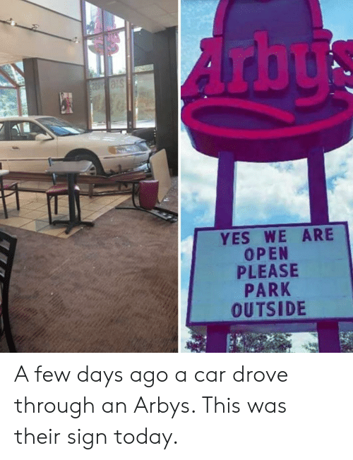 Today, Yes, and Car: YES WE ARE  OPEN  PLEASE  PARK  OUTSIDE A few days ago a car drove through an Arbys. This was their sign today.
