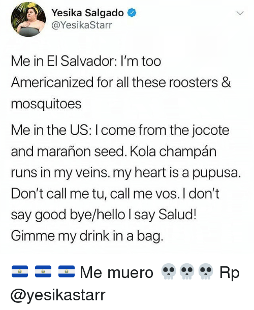 el salvador: Yesika Salgado  @YesikaStarr  Me in El Salvador: I'm too  Americanized for all these roosters &  mosquitoes  Me in the US: I come from the jocote  and marañon seed. Kola champán  runs in my veins. my heart is a pupusa.  Don't call me tu, call me vos. I don't  say good bye/hello I say Salud!  Gimme my drink in a bag 🇸🇻 🇸🇻 🇸🇻 Me muero 💀💀💀 Rp @yesikastarr