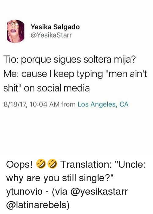 """Memes, Shit, and Social Media: Yesika Salgado  @YesikaStarr  Tio: porque sigues soltera mija?  Me: cause l keep typing """"men ain't  shit"""" on social media  8/18/17, 10:04 AM from Los Angeles, C.A Oops! 🤣🤣 Translation: """"Uncle: why are you still single?"""" ytunovio - (via @yesikastarr @latinarebels)"""