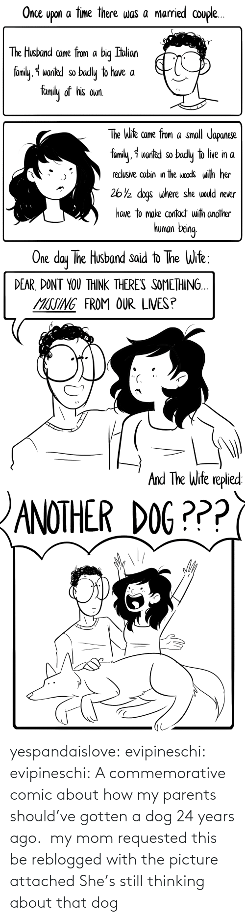 my mom: yespandaislove: evipineschi:  evipineschi: A commemorative comic about how my parents should've gotten a dog 24 years ago.  my mom requested this be reblogged with the picture attached   She's still thinking about that dog