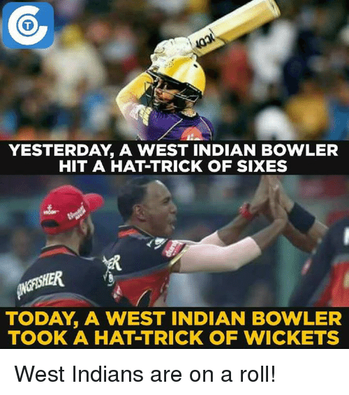 Memes, Today, and Indian: YESTERDAY A WEST INDIAN BOWLER  HIT A HAT TRICK OF SIXES  TODAY A WEST INDIAN BOWLER  TOOK A HATTRICK OF WICKETS West Indians are on a roll!