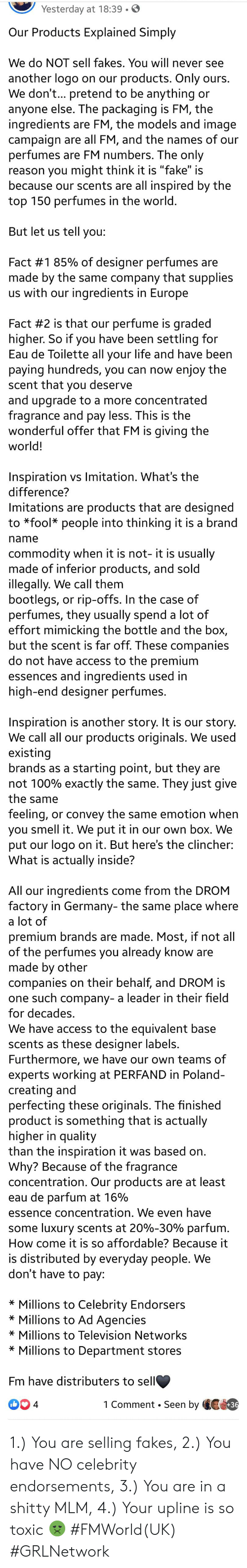 """a-starting-point: Yesterday at 18:39.  Our Products Explained Simply  We do NOT sell fakes. You will never see  another logo on our products. Only ours.  We don't... pretend to be anything or  anyone else. The packaging is FM, the  ingredients are FM, the models and image  campaign are all FM, and the names of our  perfumes are FM numbers. The only  reason you might think it is """"fake"""" is  because our scents are all inspired by the  top 150 perfumes in the world.  But let us tell you:  Fact #1 85% of designer perfumes are  made by the same company that supplies  us with our ingredients in Europe  Fact #2 is that our perfume is graded  higher. So if you have been settling for  Eau de Toilette all your life and have been  paying hundreds, you can now enjoy the  scent that you deserve  and upgrade to a more concentrated  fragrance and pay less. This is the  wonderful offer that FM is giving the  world!  Inspiration vs Imitation. What's the  difference?  Imitations are products that are designed  to *fool people into thinking it is a brand  name  commodity when it is not- it is usually  made of inferior products, and sold  illegally. We call them  bootlegs, or rip-offs. In the case of  perfumes, they usually spend a lot of  effort mimicking the bottle and the box,  but the scent is far off. These companies  do not have access to the premium  essences and ingredients used in  high-end designer perfumes.  Inspiration is another story. It is our story.  We call all our products originals. We used  existing  brands as a starting point, but they are  not 100% exactly the same. They just give  the same  feeling, or convey the same emotion when  you smell it. We put it in our own box. We  put our logo on it. But here's the clincher:  What is actually inside?  All our ingredients come from the DROM  factory in Germany- the same place where  a lot of  premium brands are made. Most, if not all  of the perfumes you already know are  made by other  companies on their behalf, and DRO"""
