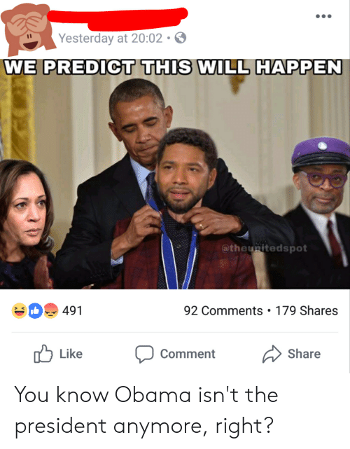 Obama, President, and Will: Yesterday at 20:02  WE PREDICT THIS WILL HAPPEN  @theunitedspot  491  92 Comments 179 Shares  u Like Comment Share You know Obama isn't the president anymore, right?