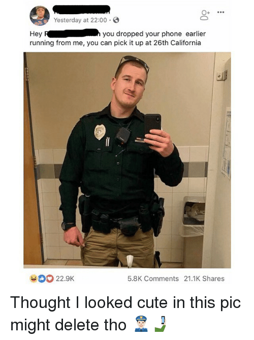 Cute, Funny, and Phone: Yesterday at 22:00.  Hey Ryou dropped your phone earlier  running from me, you can pick it up at 26th California  22.9K  5.8K Comments 21.1K Shares Thought I looked cute in this pic might delete tho 👮🏻♂️🤳🏻