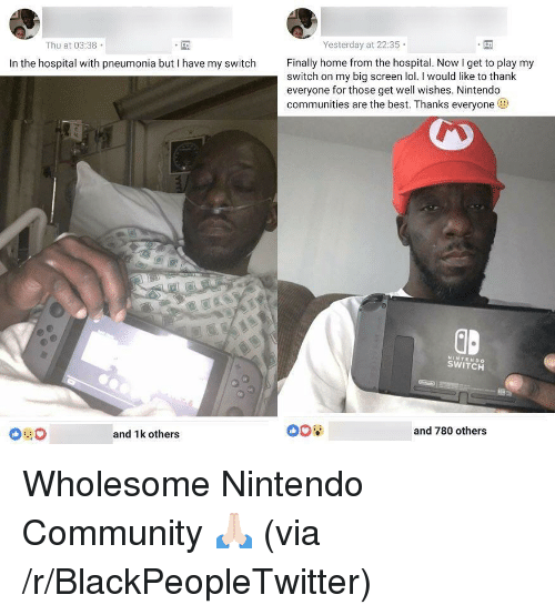 well wishes: Yesterday at 22:35  Thu at 03:38  Finally home from the hospital. Now I get to play my  In the hospital with pneumonia but I have my switch  switch on my big screen lol. I would like to thank  everyone for those get well wishes. Nintendo  communities are the best. Thanks everyone  ID  NINTENDO  SWITCH  008  and 780 others  and 1k others <p>Wholesome Nintendo Community 🙏🏻 (via /r/BlackPeopleTwitter)</p>