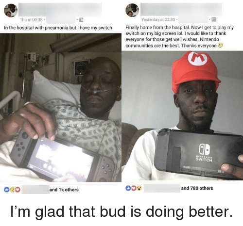 well wishes: Yesterday at 22:35  Thu at 03:38  Finally home from the hospital. Now I get to play my  In the hospital with pneumonia but I have my switch  switch on my big screen lol.I would like to thank  everyone for those get well wishes. Nintendo  communities are the best. Thanks everyone  GD  NINTENDO  SWITCH  and 780 others  and 1k others I'm glad that bud is doing better.