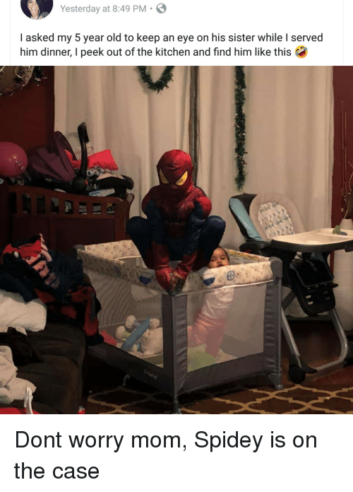 Old, Mom, and Eye: Yesterday at 8:49 PM.  I asked my 5 year old to keep an eye on his sister while I served  him dinner, I peek out of the kitchen and find him like this Dont worry mom, Spidey is on the case
