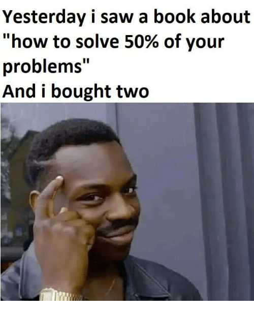 """Memes, Saw, and Book: Yesterday i saw a book about  """"how to solve 50% of your  problems""""  And i bought two"""