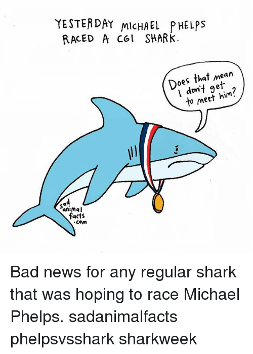 Michael Phelps: YESTERDAY MicHAEL PHELPS  RACED A col SHARk.  Does that mean  dnt in  Do do if g  l dmf geit  to meef him?  Sa  animal  facts  com Bad news for any regular shark that was hoping to race Michael Phelps. sadanimalfacts phelpsvsshark sharkweek