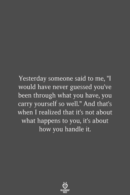 "Never, Been, and How: Yesterday someone said to me, ""I  would have never guessed you've  been through what you have, you  carry yourself so well."" And that's  when I realized that it's not about  what happens to you, it's about  how you handle it.  RELATIONSHIP  LES"