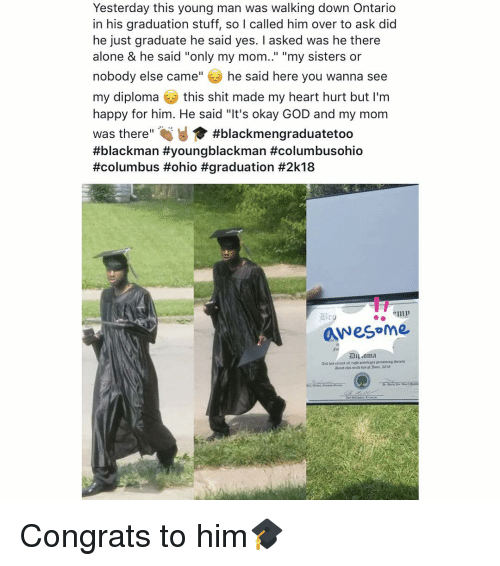 """Being Alone, God, and Shit: Yesterday this young man was walking down Ontario  in his graduation stuff, so I called him over to ask did  he just graduate he said yes. I asked was he theree  alone & he said """"only my mom.."""" """"my sisters or  nobody else came"""" he said here you wanna see  my diploma this shit made my heart hurt but I'm  happy for him. He said """"It's okay GOD and my mom  was there"""" #blackmengraduatetoo  #blackman #youngblackman #columbusohio  #columbus #ohio #graduation #2k18  awesoMe Congrats to him🎓"""
