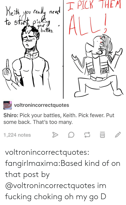 Shiro: yeul  battks   voltronincorrectquotes  Shiro: Pick your battles, Keith. Pick fewer. Put  some back. That's too many  1,224 notes voltronincorrectquotes:  fangirlmaxima:Based kind of on that post by @voltronincorrectquotes im fucking choking oh my go D