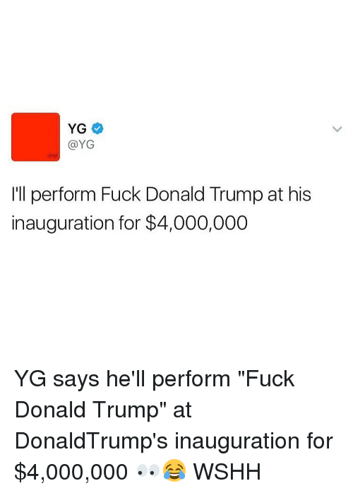 """Fuck Donald Trump: YG  YG  I'll perform Fuck Donald Trump at his  inauguration for $4,000,000 YG says he'll perform """"Fuck Donald Trump"""" at DonaldTrump's inauguration for $4,000,000 👀😂 WSHH"""