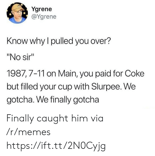 "7/11, Memes, and Coke: Ygrene  @Ygrene  Know why l pulled you over?  ""No sir  1987,7-11 on Main, you paid for Coke  but filled your cup with Slurpee. We  gotcha. We finally gotcha Finally caught him via /r/memes https://ift.tt/2N0Cyjg"