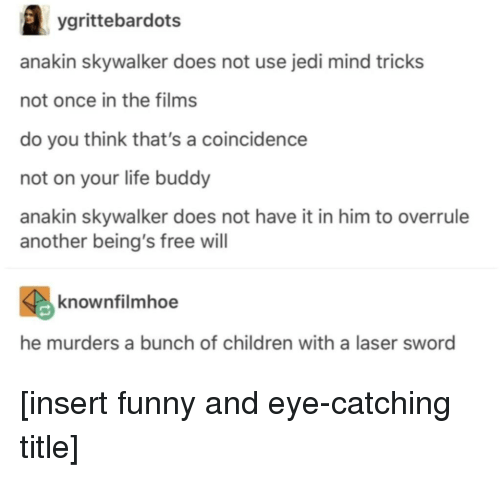 Anakin Skywalker, Children, and Funny: ygrittebardots  anakin skywalker does not use jedi mind tricks  not once in the films  do you think that's a coincidence  not on your life buddy  anakin skywalker does not have it in him to overrule  another being's free will  knownfilmhoe  he murders a bunch of children with a laser sword [insert funny and eye-catching title]