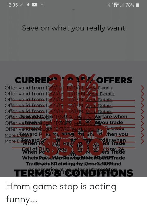 Game Stop: YGS78%  2:05 d d O  Save on what you really want  CURREN POFFERS  Offer valid from 10/7/19-11/10/19. More Details  Offer valid from 10/21/19 - T1/10/19.More Details  Offer valid from.10/21/19 - T2/119. More Details  Offer valid from.10/21/19 -12/1/19. More Details  Offer valid from 10/21/1912/1/19. More Details  Offer TEMaiks Sa 11/2419 MSre Detarfare when  Offer vallewardugh 11/30T9. Mare Bet asyou trade  trade  More DEWard P K n gnm h Sh dhen vou  ider when  Offer valk  ugh 12/7/19More Detailg  More DefowardSt  When Ro H  Ers Trade  Rew  es  Nov. 24,  When  ers Trade  WhebuigisMapstewbyc avedobarade  Tra@egthu6Retrdiggrbyseorsoae19and  ries at vour ca  TERMS&CONDFIONS Hmm game stop is acting funny...