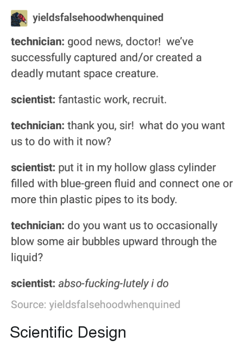 Doctor, Fucking, and News: yieldsfalsehoodwhenquined  technician: good news, doctor! we've  successfully captured and/or created a  deadly mutant space creature.  scientist: fantastic work, recruit.  technician: thank you, sir! what do you want  us to do with it now?  scientist: put it in my hollow glass cylinder  filled with blue-green fluid and connect one or  more thin plastic pipes to its body  technician: do you want us to occasionally  blow some air bubbles upward through the  liquid?  scientist: abso-fucking-lutely i do  Source: yieldsfalsehoodwhenquined Scientific Design