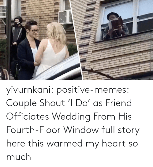 much: yivurnkani:  positive-memes:   Couple Shout 'I Do' as Friend Officiates Wedding From His Fourth-Floor Window   full story here    this warmed my heart so much