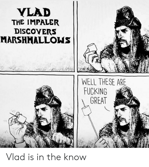 Fucking, Great, and Well: YLAD  THE IMPALER  DISCOVERS  MARSHMALLOWS  WELL THESE ARE  FUCKING  GREAT Vlad is in the know