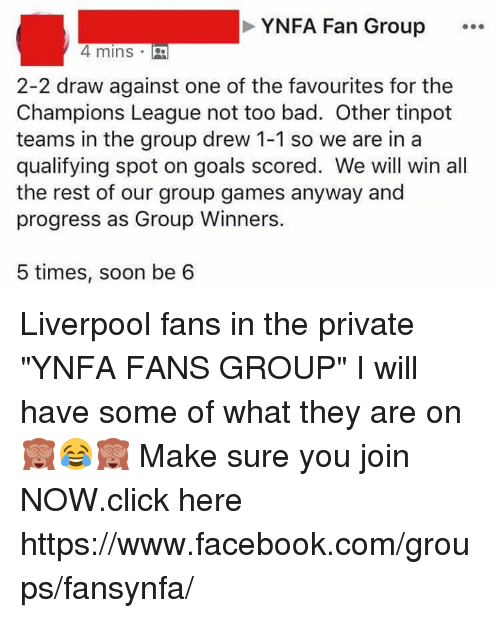 "Bad, Click, and Facebook: YNFA Fan Group  4 mins .  2-2 draw against one of the favourites for the  Champions League not too bad. Other tinpot  teams in the group drew 1-1 so we are in a  qualifying spot on goals scored. We will win all  the rest of our group games anyway and  progress as Group Winners.  5 times, soon be 6 Liverpool fans in the private ""YNFA FANS GROUP"" I will have some of what they are on 🙈😂🙈 Make sure you join NOW.click here https://www.facebook.com/groups/fansynfa/"