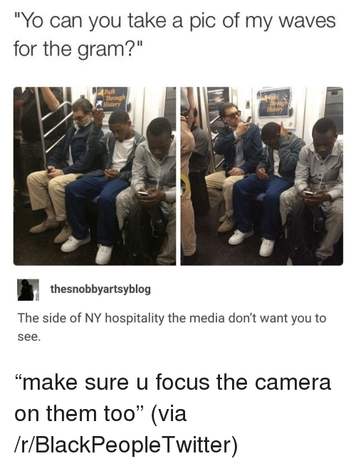 """hospitality: """"Yo can you take a pic of my waves  for the gram?""""  Path  Through  History  Throng  History  thesnobbyartsyblog  The side of NY hospitality the media don't want you to  see. <p>&ldquo;make sure u focus the camera on them too&rdquo; (via /r/BlackPeopleTwitter)</p>"""