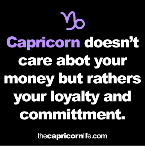 Money, Yo, and Capricorn: yo  Capricorn doesn't  care abot your  money but rathers  your loyalty and  committment.  thecapricornlife.com