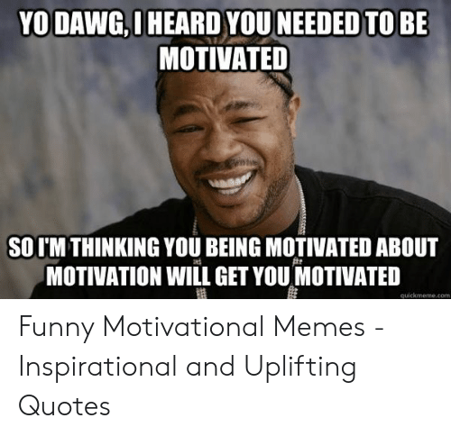 Motivational Memes: YO DAWG,I HEARD YOU NEEDED TO BE  MOTIVATED  SOTM THINKING YOU BEING MOTIVATED ABOUT  MOTIVATION WILL GET YOU MOTIVATED  quickmeme.com Funny Motivational Memes - Inspirational and Uplifting Quotes
