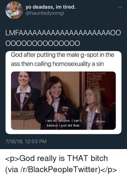g spot: yo deadass, im tired.  @hauntedyxxngi  LMFAAAAAAAAAAAAAAAAAAAAOO  God after putting the male g-spot in the  ass then calling homosexuality a sin  PAS  SATRAVERS  AM WHITE  ALD  I am so random. I can't  believe I just did that.  7/18/18, 12:03 PM <p>God really is THAT bitch (via /r/BlackPeopleTwitter)</p>