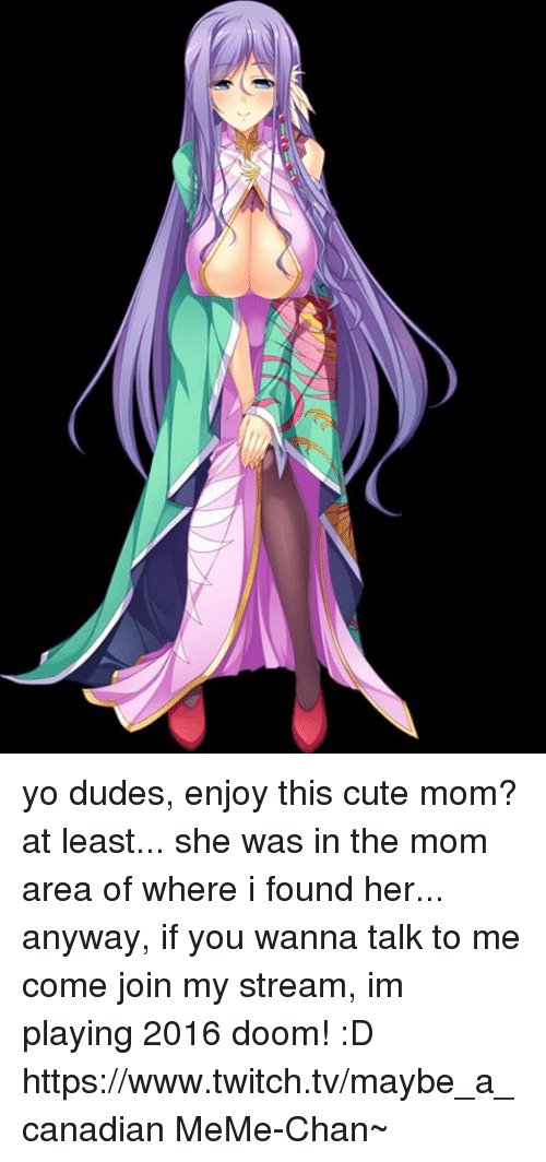 Canadian Meme: yo dudes, enjoy this cute mom? at least... she was in the mom area of where i found her... anyway, if you wanna talk to me come join my stream, im playing 2016 doom! :D https://www.twitch.tv/maybe_a_canadian  MeMe-Chan~