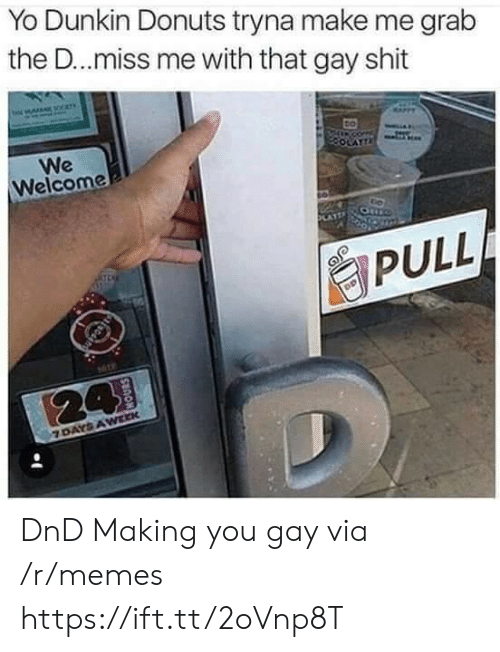 Miss Me With That: Yo Dunkin Donuts tryna make me grab  the D..miss me with that gay shit  We  Welcome  PULL DnD Making you gay via /r/memes https://ift.tt/2oVnp8T