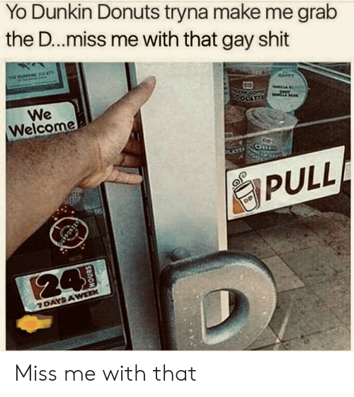 7 days: Yo Dunkin Donuts tryna make me grab  the D...miss me with that gay shit  THE AN CATY  We  Welcome  LATTA  AYZ  PULL  94  24  7 DAYS AWEEK Miss me with that