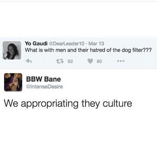Bane, Bbw, and Yo: Yo Gaudi @DearLeader10 Mar 13  What is with men and their hatred of the dog filter??  2 62 80  BBW Bane  @IntenseDesire  We appropriating they culture