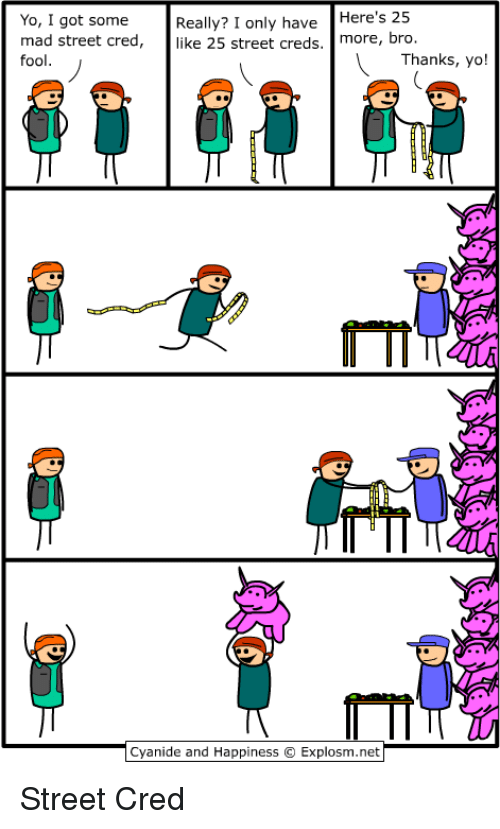 Yo, Cyanide and Happiness, and Mad: Yo, I got some  mad street cred,  fool  Really? I only haveHere's 25  like 25 street creds. more, bro  Thanks, yo!  T II  Cyanide and Happiness © Explosm.net <p>Street Cred</p>