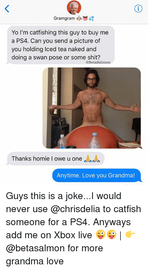 Catfished, Grandma, and Homie: Yo I'm catfishing this guy to buy me  a PS4. Can you send a picture of  you holding Iced tea naked and  doing a swan pose or some shit?  @BetaSalmon  Thanks homie I owe u one  Anytime. Love you Grandma! Guys this is a joke...I would never use @chrisdelia to catfish someone for a PS4. Anyways add me on Xbox live 😜😜 | 👉 @betasalmon for more grandma love