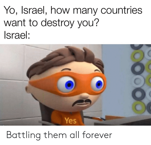 Yo, Forever, and History: Yo, Israel, how many countries  want to destroy you?  Israel:  Whonersociety  Yes Battling them all forever