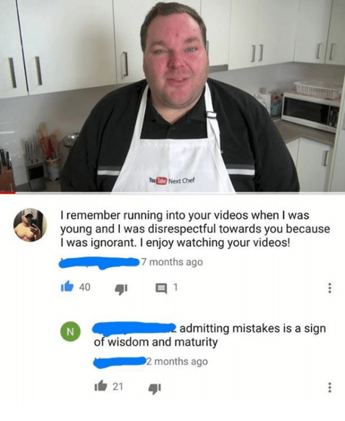 Ignorant, Videos, and Yo: Yo.M Next Chef  I remember running into your videos when I was  young and I was disrespectful towards you because  I was ignorant. I enjoy watching your videos!  7 months ago  admitting mistakes is a sign  of wisdom and maturity  2 months ago