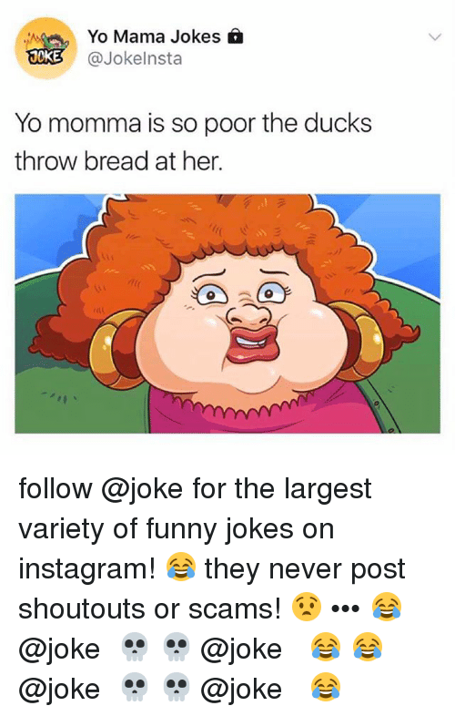 funny jokes: Yo Mama Jokes  @Jokelnsta  OKE  Yo momma is so poor the ducks  throw bread at her. follow @joke for the largest variety of funny jokes on instagram! 😂 they never post shoutouts or scams! 😧 ••• 😂⇝ @joke ⇜💀 💀⇝ @joke ⇜😂 😂⇝ @joke ⇜💀 💀⇝ @joke ⇜😂