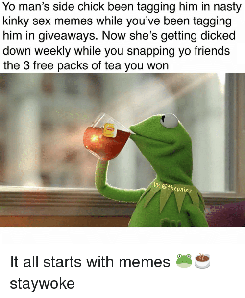 Sex Memes: Yo man's side chick been tagging him in nasty  kinky sex memes while you've been tagging  him in giveaways. Now she's getting dicked  down weekly while you snapping yo friends  the 3 free packs of tea you won  IC: @thegainz It all starts with memes 🐸☕️ staywoke