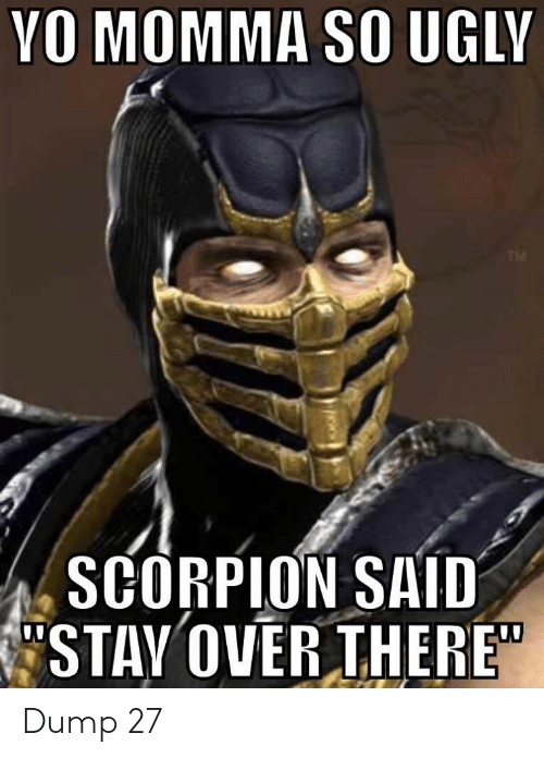 "Scorpion: YO MOMMA SO UGLY  TM  SCORPION SAID  STAY OVER THERE"" Dump 27"