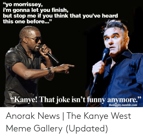 "Kanye West Meme: ""yo morrissey,  i'm gonna let you finish,  but stop me if you think that you've heard  this one before..""  anye! That joke isn't funny anymore.""  thediggity.tumblr.com Anorak News 