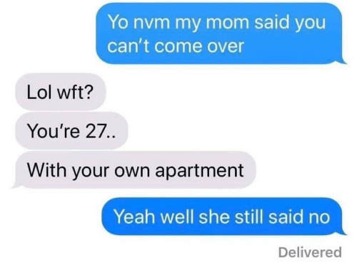 nvm: Yo nvm my mom said you  can't come over  Lol wft?  You're 27..  With your own apartment  Yeah well she still said no  Delivered
