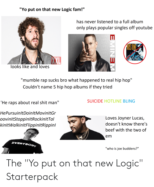 "Beef, Bling, and Fam: ""Yo put on that new Logic fam!""  has never listened to a full album  only plays popular singles off youtube  BA  во  ooks like and loves  ""mumble rap sucks bro what happened to real hip hop  Couldn't name 5 hip hop albums if they tried  SUICIDE HOTLINE BLING  'He raps about real shit man""  HePursuinltDoinltMovinltGr  oovinltStoppinltRockinltTal  kinltWalkinltFlippinltRippini  Loves Joyner Lucas,  doesn't know there's  beef with the two of  em  EVERYBODYY  who is joe buddens?"" The ""Yo put on that new Logic"" Starterpack"