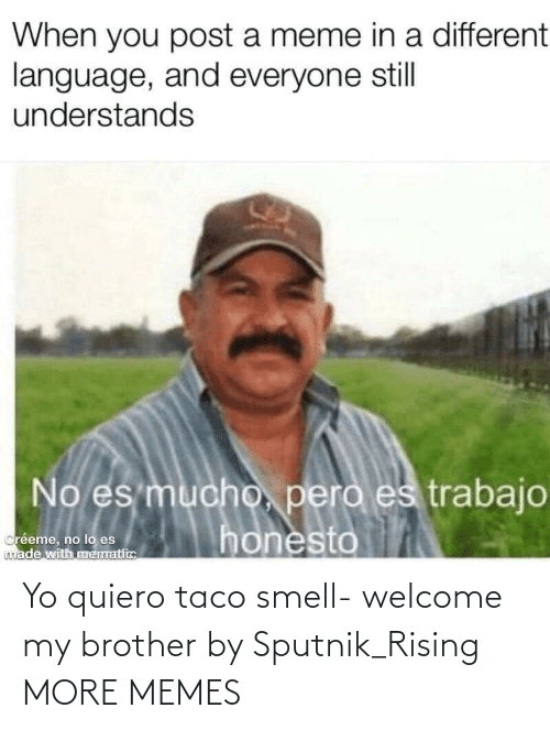 my brother: Yo quiero taco smell- welcome my brother by Sputnik_Rising MORE MEMES