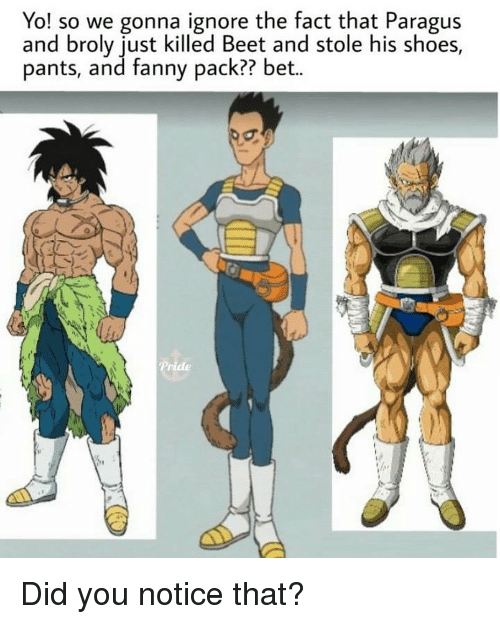 Broly: Yo! so we gonna ignore the fact that Paragus  and broly just killed Beet and stole his shoes,  pants, and fanny pack?? bet.. Did you notice that?