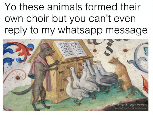 Animals, Memes, and Whatsapp: Yo these animals formed their  own choir but you can't even  reply to my whatsapp message  ASSICAL ART MEMES
